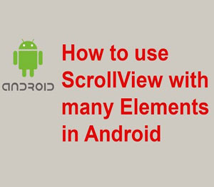 How to use ScrollView with many Elements in Android